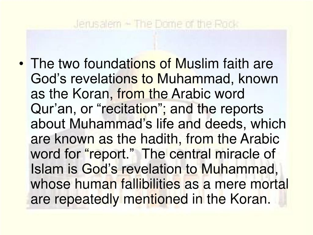 "The two foundations of Muslim faith are God's revelations to Muhammad, known as the Koran, from the Arabic word Qur'an, or ""recitation""; and the reports about Muhammad's life and deeds, which are known as the hadith, from the Arabic word for ""report.""  The central miracle of Islam is God's revelation to Muhammad, whose human fallibilities as a mere mortal are repeatedly mentioned in the Koran."