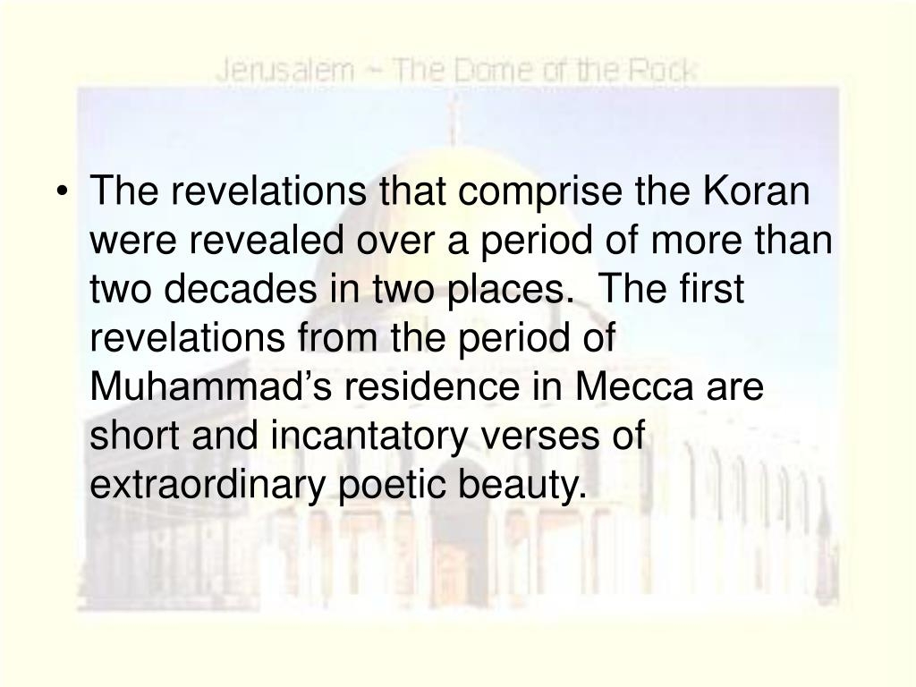 The revelations that comprise the Koran were revealed over a period of more than two decades in two places.  The first revelations from the period of Muhammad's residence in Mecca are short and incantatory verses of extraordinary poetic beauty.