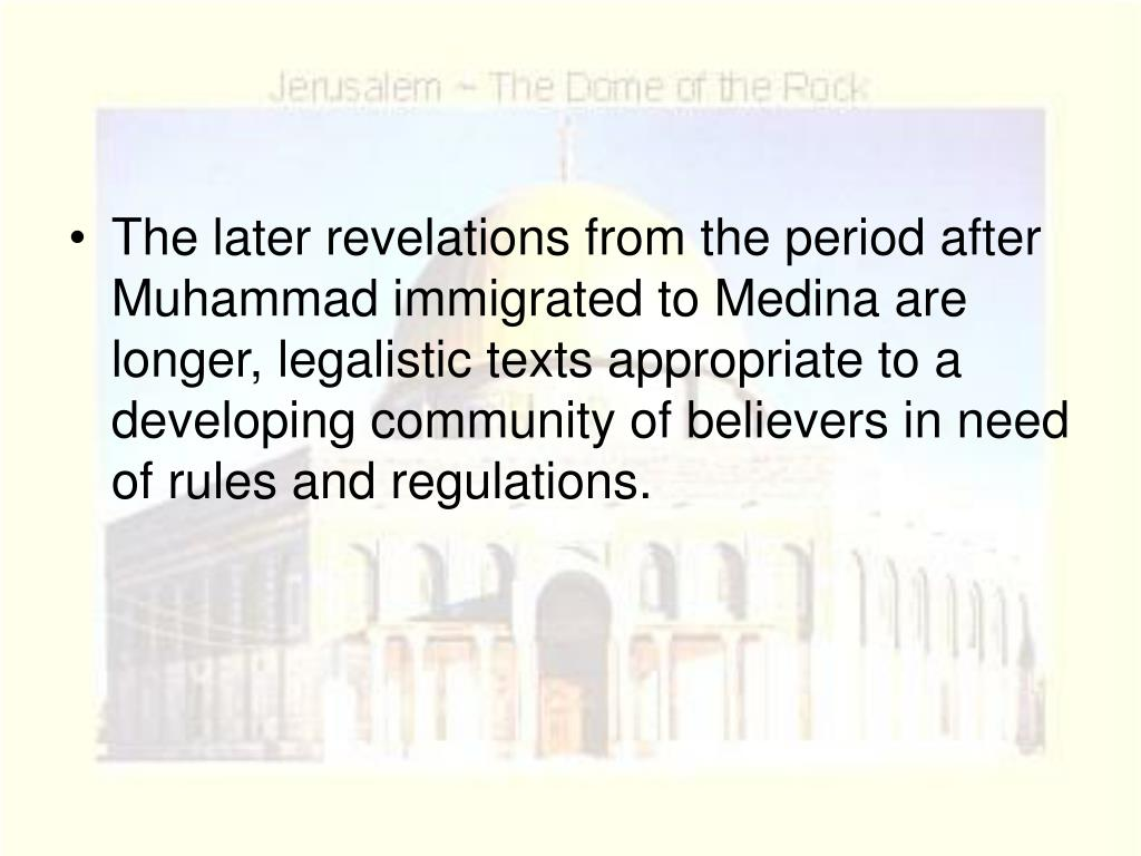 The later revelations from the period after Muhammad immigrated to Medina are longer, legalistic texts appropriate to a developing community of believers in need of rules and regulations.