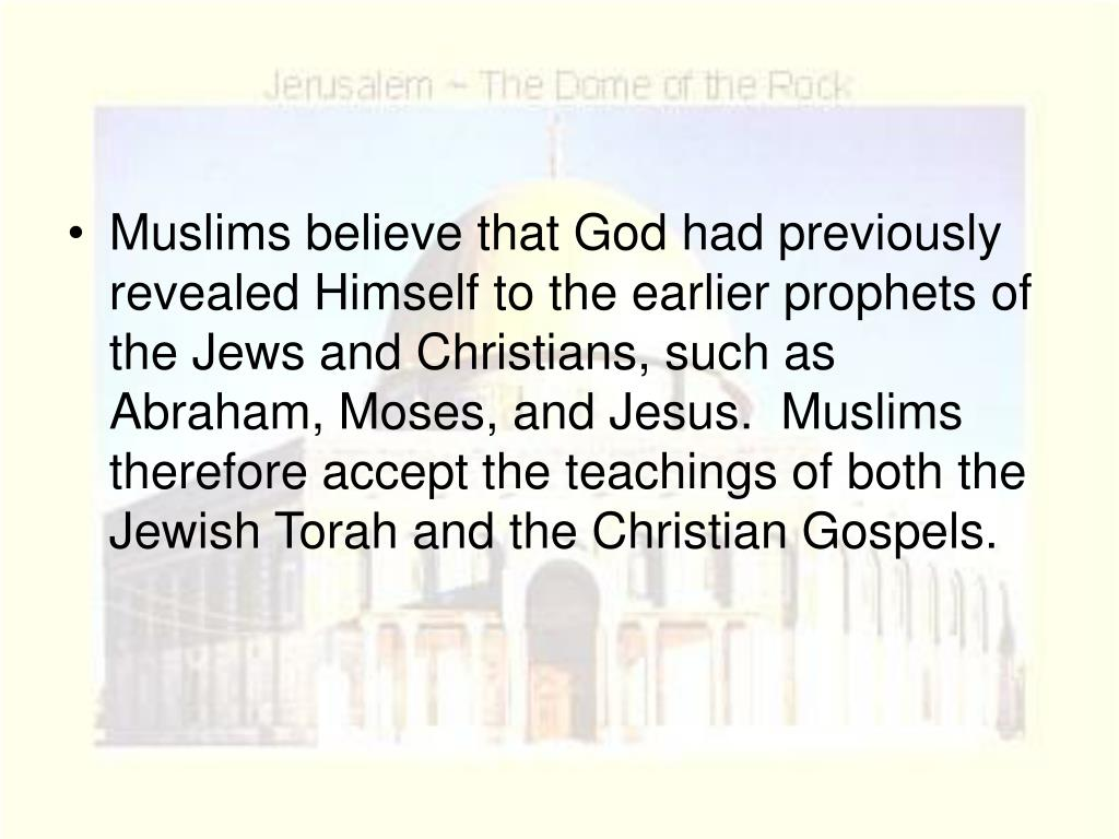 Muslims believe that God had previously revealed Himself to the earlier prophets of the Jews and Christians, such as Abraham, Moses, and Jesus.  Muslims therefore accept the teachings of both the Jewish Torah and the Christian Gospels.
