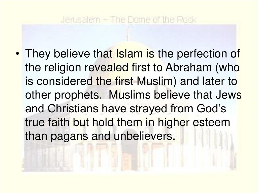 They believe that Islam is the perfection of the religion revealed first to Abraham (who is considered the first Muslim) and later to other prophets.  Muslims believe that Jews and Christians have strayed from God's true faith but hold them in higher esteem than pagans and unbelievers.