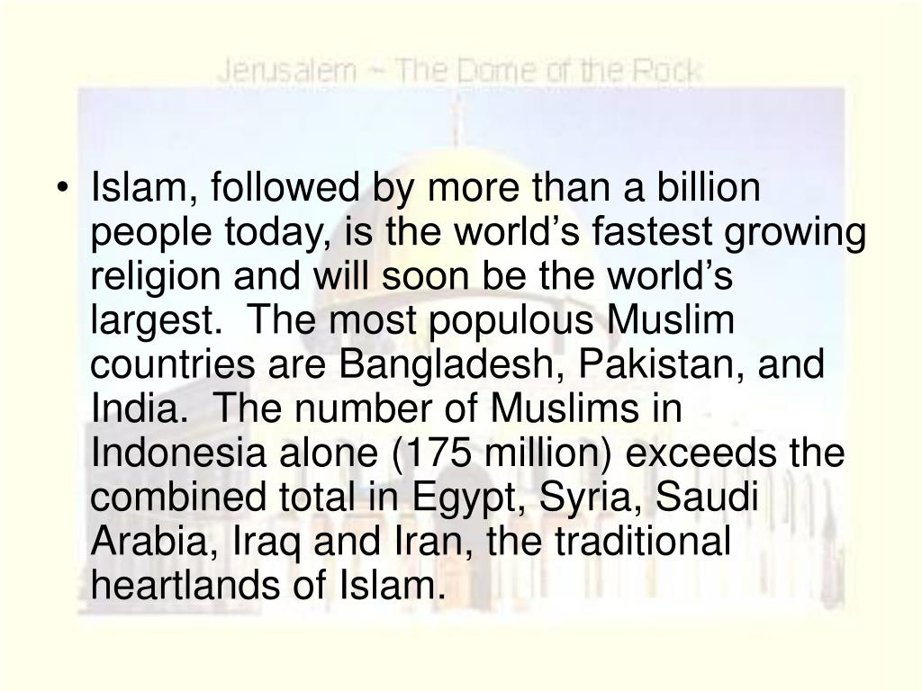 Islam, followed by more than a billion people today, is the world's fastest growing religion and will soon be the world's largest.  The most populous Muslim countries are Bangladesh, Pakistan, and India.  The number of Muslims in Indonesia alone (175 million) exceeds the combined total in Egypt, Syria, Saudi Arabia, Iraq and Iran, the traditional heartlands of Islam.