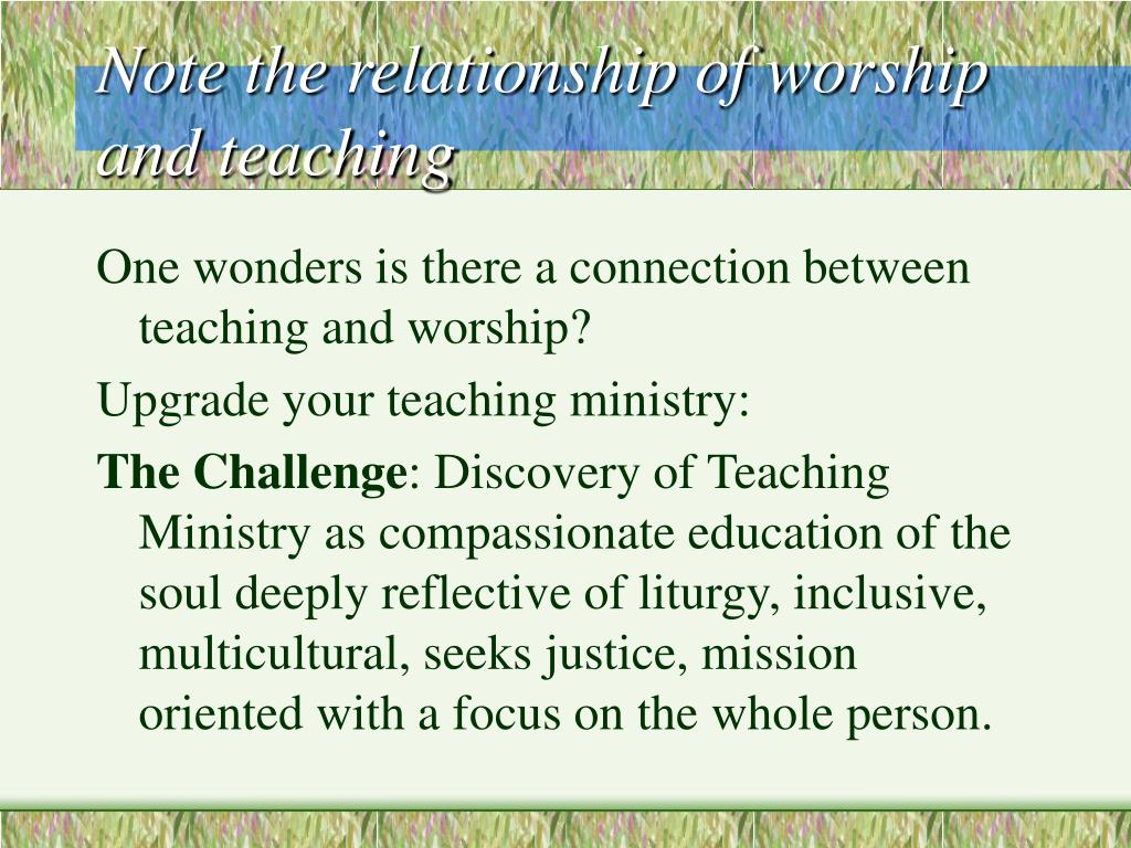 Note the relationship of worship and teaching