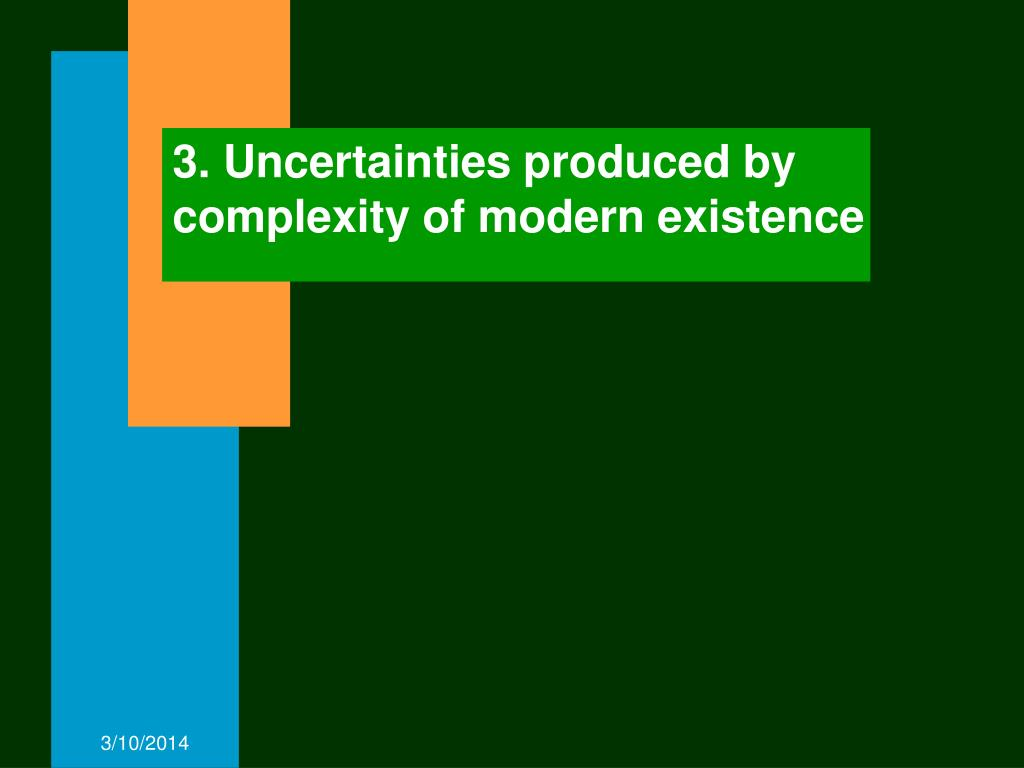 3. Uncertainties produced by complexity of modern existence