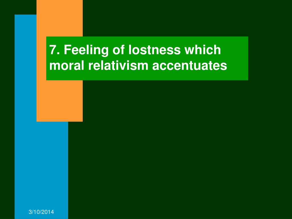 7. Feeling of lostness which moral relativism accentuates
