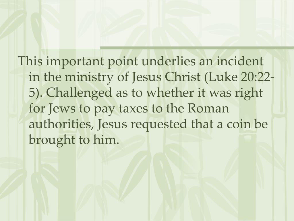 This important point underlies an incident in the ministry of Jesus Christ (Luke 20:22-5). Challenged as to whether it was right for Jews to pay taxes to the Roman authorities, Jesus requested that a coin be brought to him.