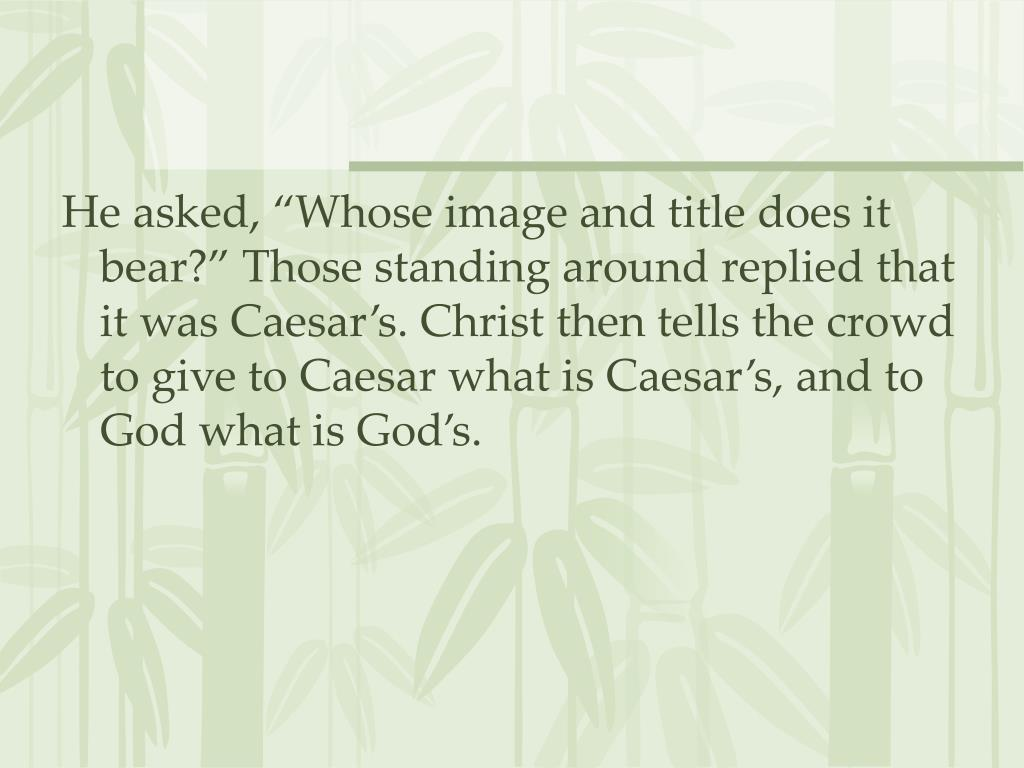 "He asked, ""Whose image and title does it bear?"" Those standing around replied that it was Caesar's. Christ then tells the crowd to give to Caesar what is Caesar's, and to God what is God's."