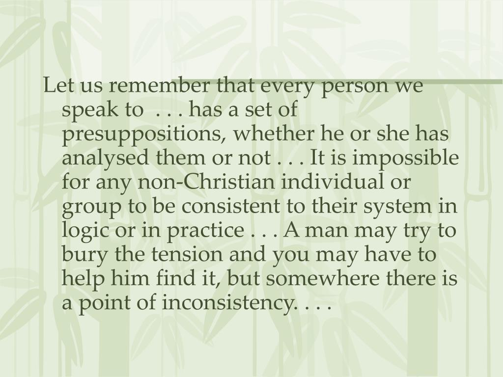 Let us remember that every person we speak to  . . . has a set of presuppositions, whether he or she has analysed them or not . . . It is impossible for any non-Christian individual or group to be consistent to their system in logic or in practice . . . A man may try to bury the tension and you may have to help him find it, but somewhere there is a point of inconsistency. . . .