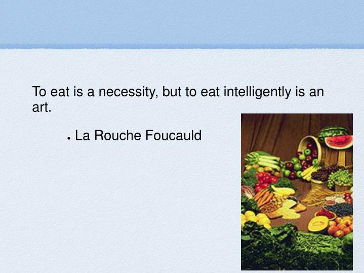 To eat is a necessity, but to eat intelligently is an art.