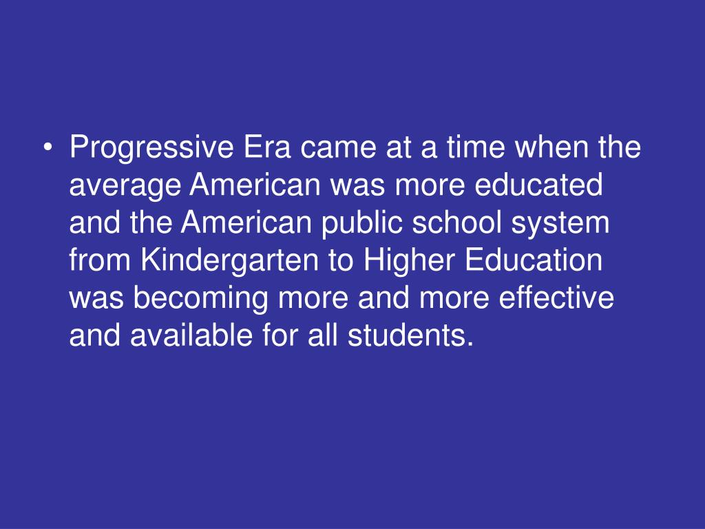 Progressive Era came at a time when the average American was more educated and the American public school system from Kindergarten to Higher Education was becoming more and more effective and available for all students.