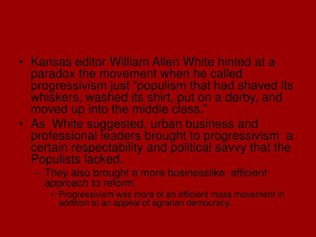"""Kansas editor William Allen White hinted at a paradox the movement when he called progressivism just """"populism that had shaved its whiskers, washed its shirt, put on a derby, and moved up into the middle class."""""""