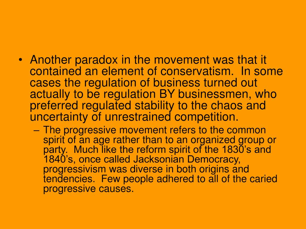 Another paradox in the movement was that it contained an element of conservatism.  In some cases the regulation of business turned out actually to be regulation BY businessmen, who preferred regulated stability to the chaos and uncertainty of unrestrained competition.