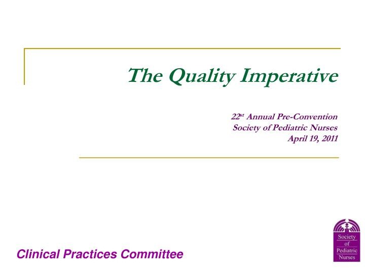The quality imperative 22 st annual pre convention society of pediatric nurses april 19 2011