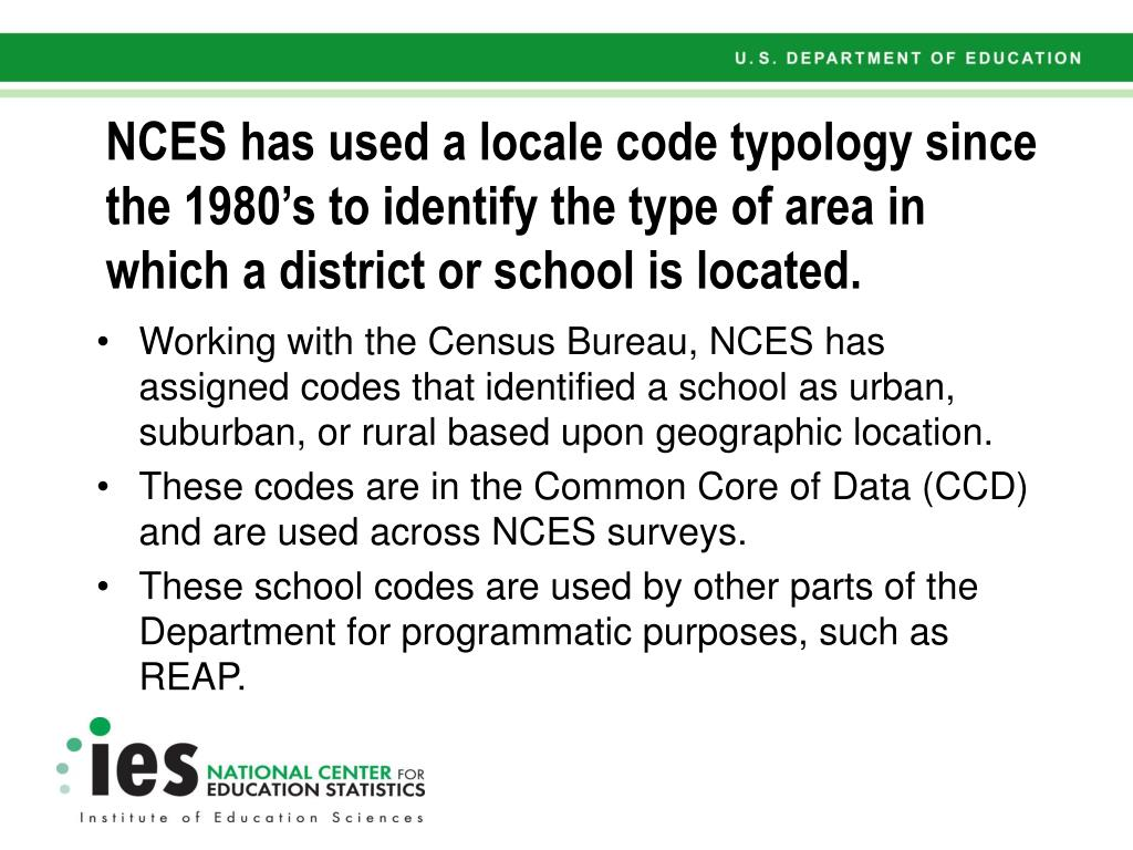 NCES has used a locale code typology since the 1980's to identify the type of area in which a district or school is located.