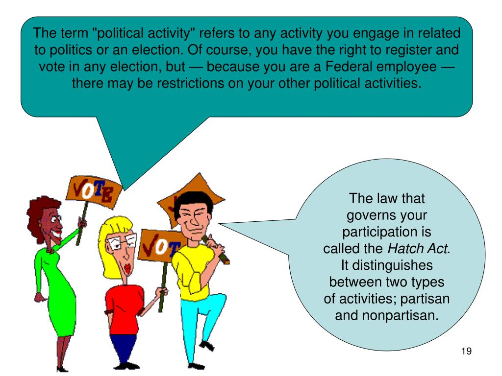 "The term ""political activity"" refers to any activity you engage in related to politics or an election. Of course, you have the right to register and vote in any election, but — because you are a Federal employee — there may be restrictions on your other political activities."