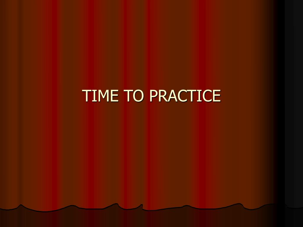 TIME TO PRACTICE