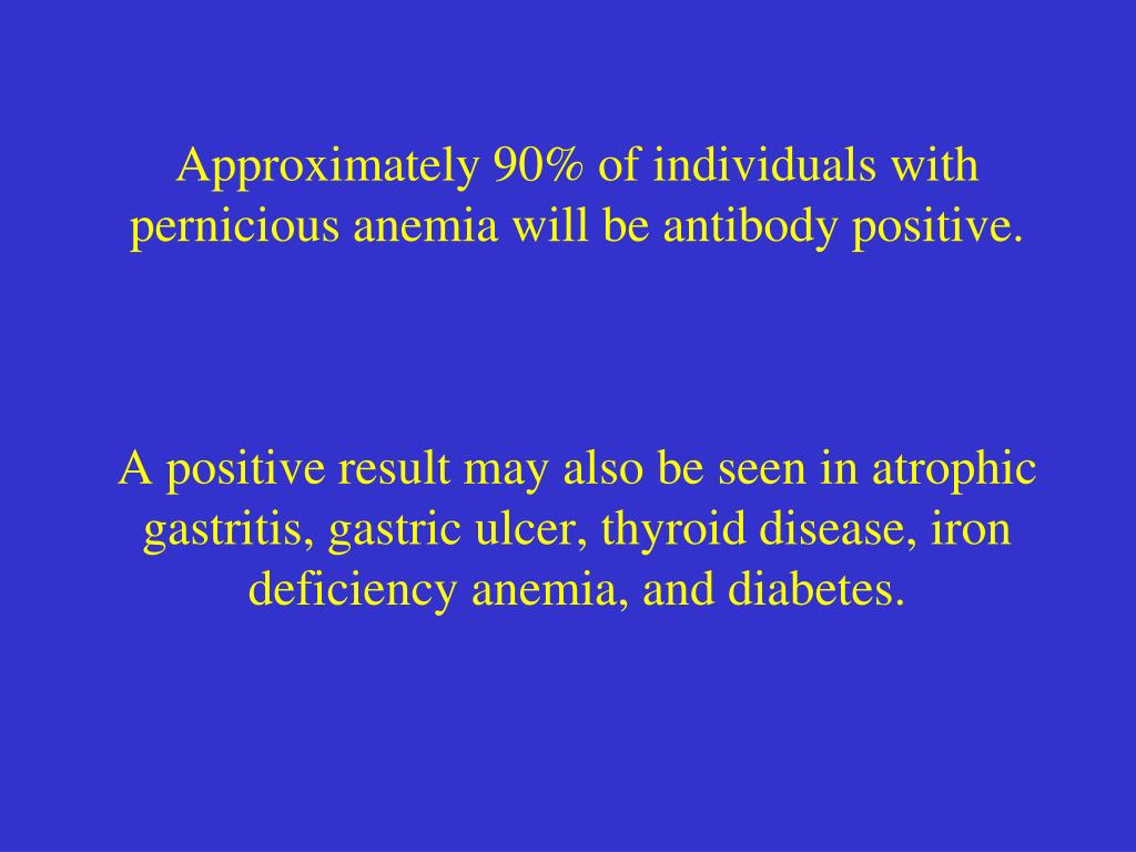 Approximately 90% of individuals with pernicious anemia will be antibody positive.