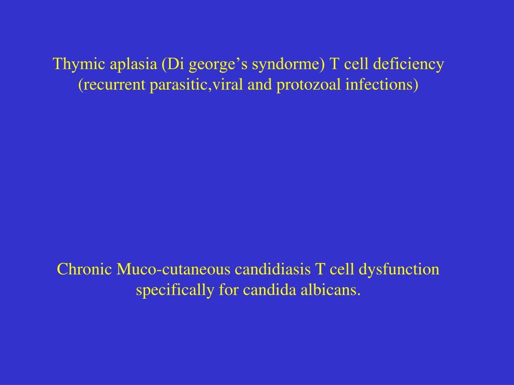 Thymic aplasia (Di george's syndorme) T cell deficiency (recurrent parasitic,viral and protozoal infections)