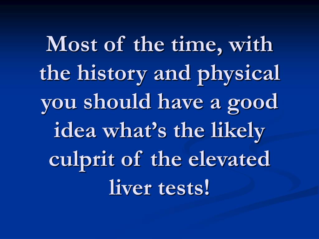 Most of the time, with the history and physical you should have a good idea what's the likely culprit of the elevated liver tests!