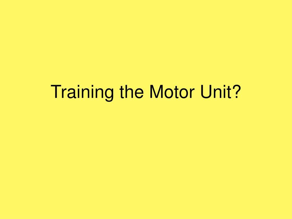 Training the Motor Unit?