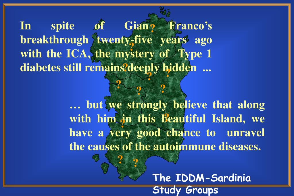 In spite of Gian Franco's breakthrough twenty-five years ago with the ICA, the mystery of  Type 1 diabetes still remains deeply hidden  ...