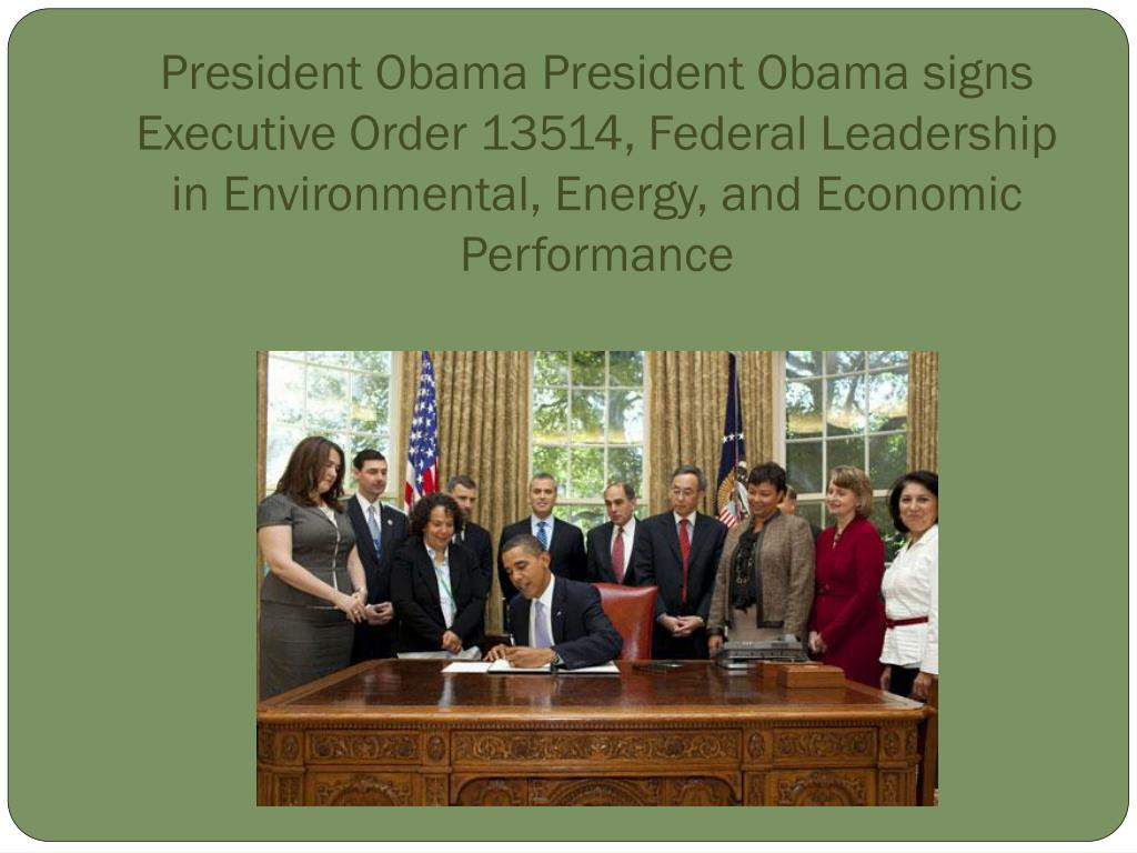 President Obama President Obama signs Executive Order 13514, Federal Leadership in Environmental, Energy, and Economic Performance