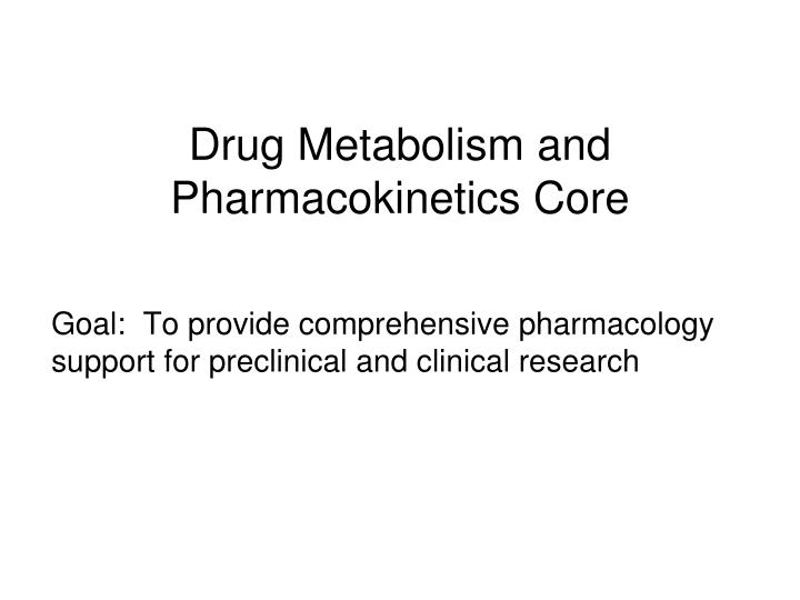 Drug metabolism and pharmacokinetics core l.jpg