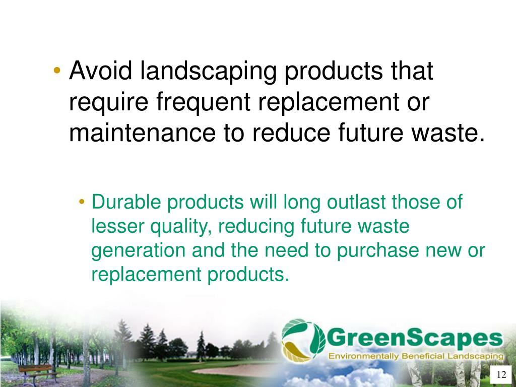 Avoid landscaping products that require frequent replacement or maintenance to reduce future waste.
