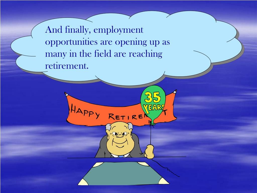 And finally, employment opportunities are opening up as many in the field are reaching retirement.