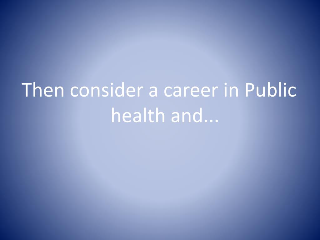 Then consider a career in Public health and...