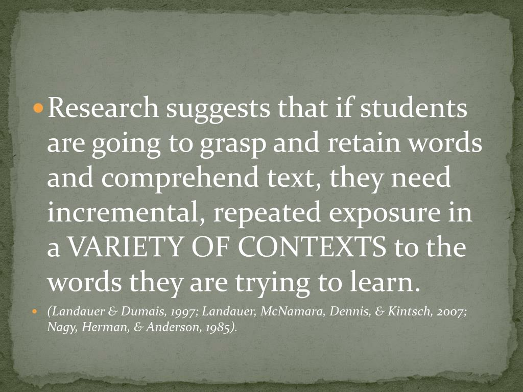 Research suggests that if students are going to grasp and retain words and comprehend text, they need incremental, repeated exposure in a VARIETY OF CONTEXTS to the words they are trying to learn.