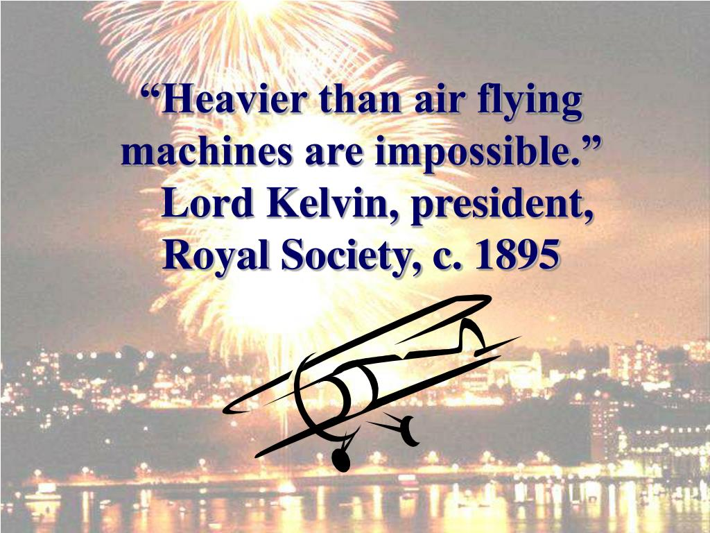 """Heavier than air flying machines are impossible."""