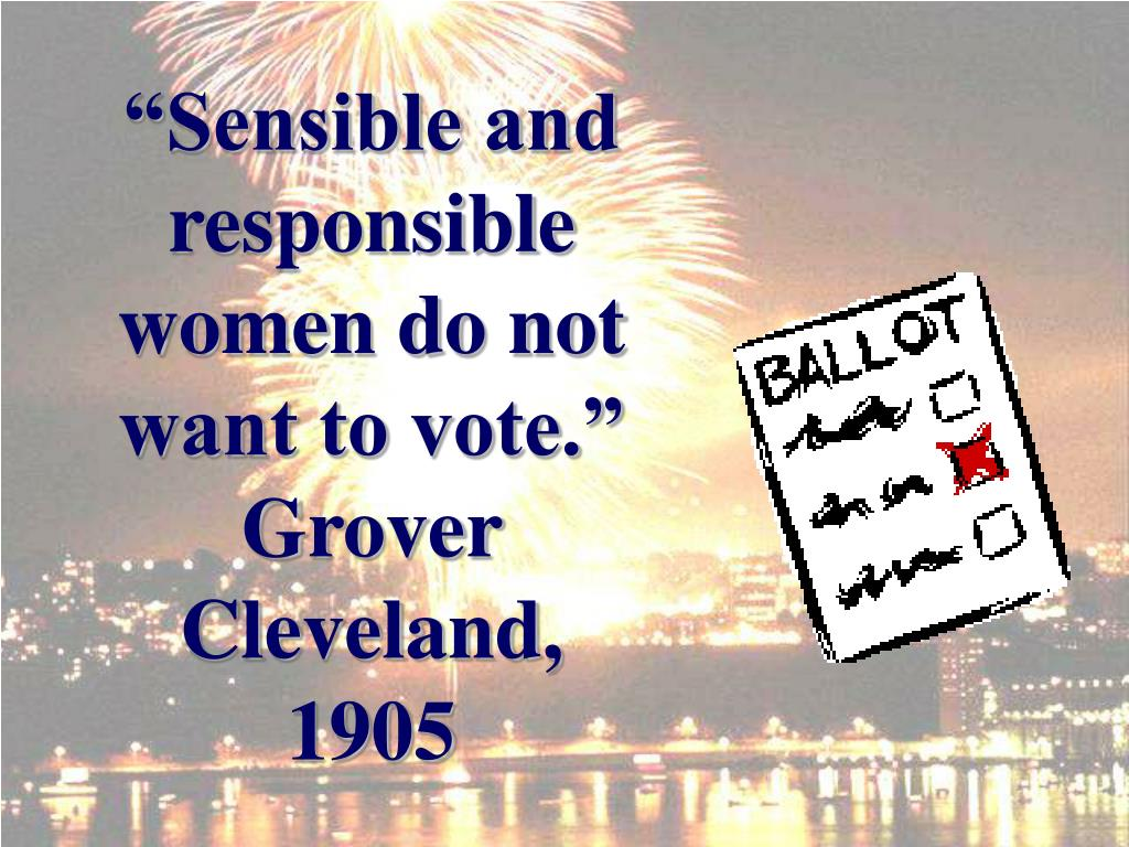 """Sensible and responsible women do not want to vote."""
