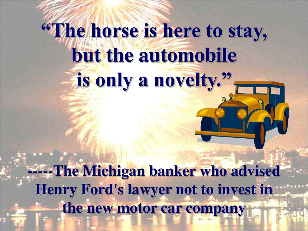 """The horse is here to stay, but the automobile               is only a novelty."""