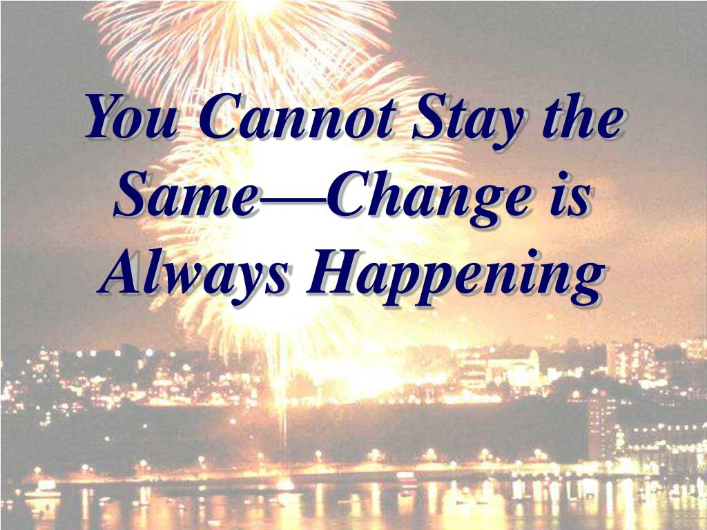 You Cannot Stay the Same—Change is Always Happening