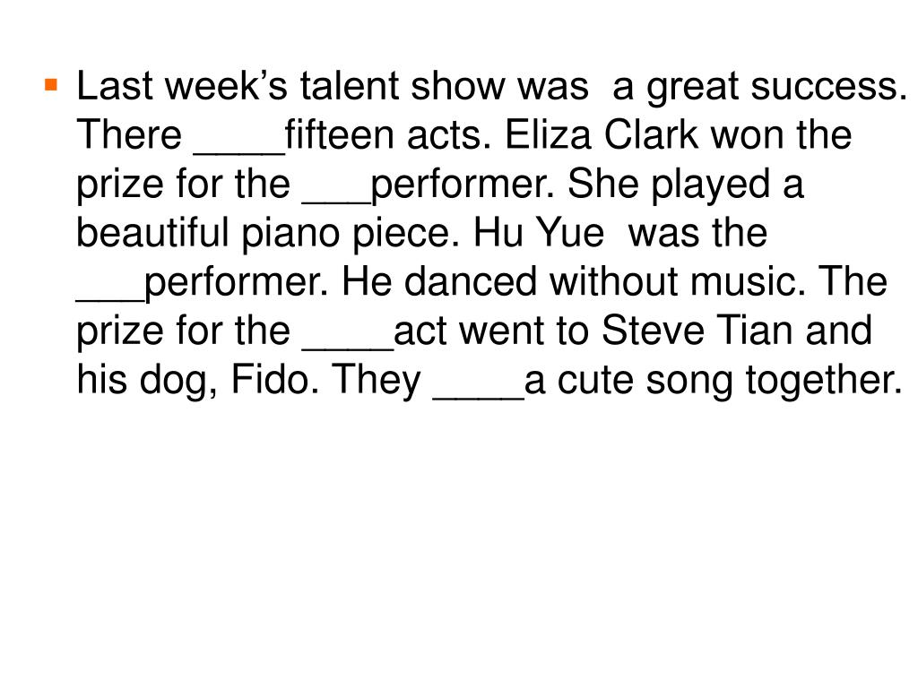 Last week's talent show was  a great success. There ____fifteen acts. Eliza Clark won the prize for the ___performer. She played a beautiful piano piece. Hu Yue  was the ___performer. He danced without music. The prize for the ____act went to Steve Tian and his dog, Fido. They ____a cute song together.