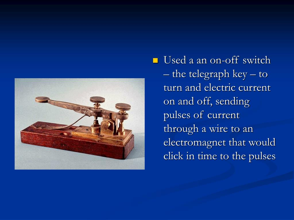 Used a an on-off switch – the telegraph key – to turn and electric current on and off, sending pulses of current through a wire to an electromagnet that would click in time to the pulses