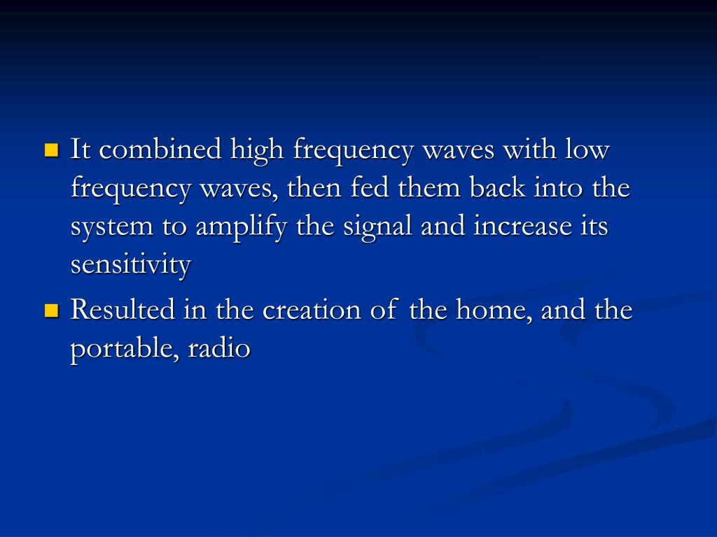 It combined high frequency waves with low frequency waves, then fed them back into the system to amplify the signal and increase its sensitivity