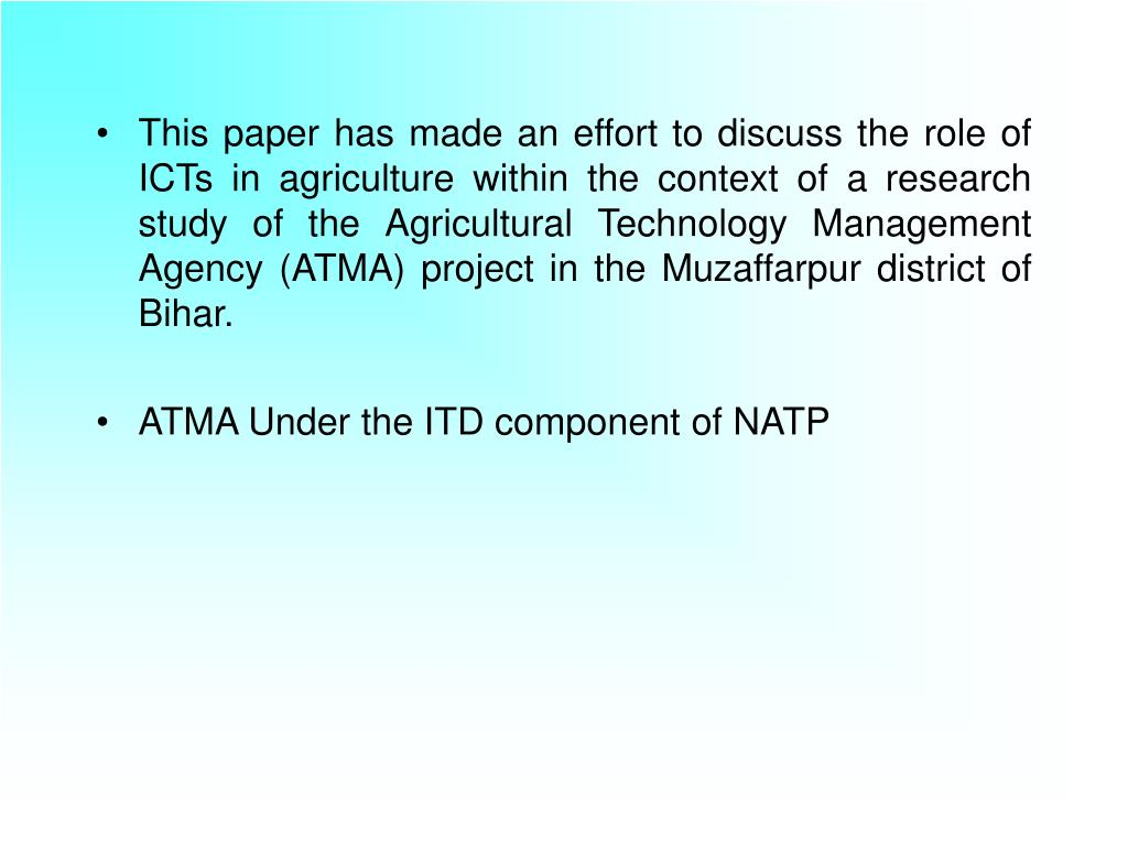 This paper has made an effort to discuss the role of ICTs in agriculture within the context of a research study of the Agricultural Technology Management Agency (ATMA) project in the Muzaffarpur district of Bihar.