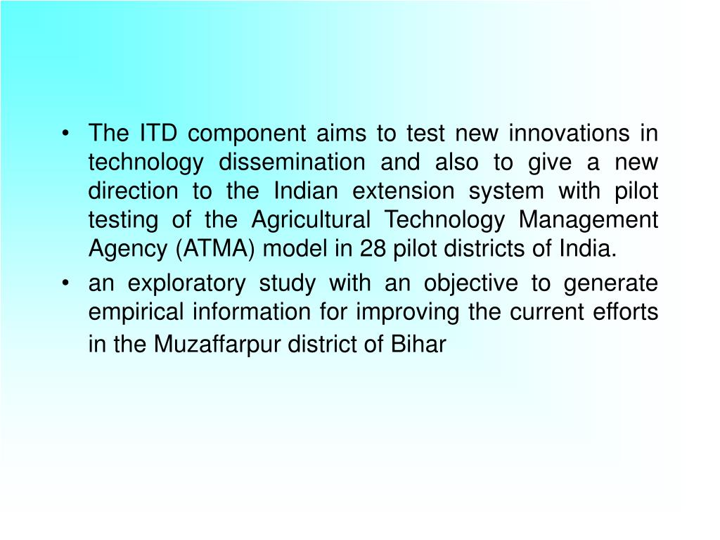 The ITD component aims to test new innovations in technology dissemination and also to give a new direction to the Indian extension system with pilot testing of the Agricultural Technology Management Agency (ATMA) model in 28 pilot districts of India.