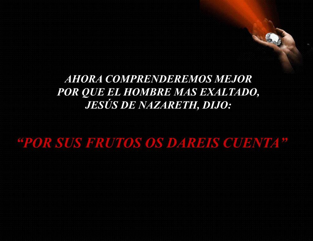 AHORA COMPRENDEREMOS MEJOR POR QUE EL HOMBRE MAS EXALTADO, JESÚS DE NAZARETH, DIJO: