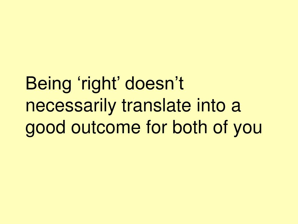 Being 'right' doesn't necessarily translate into a good outcome for both of you