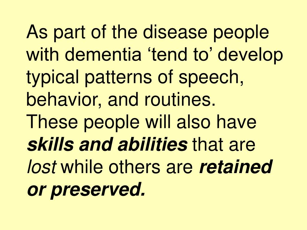 As part of the disease people with dementia 'tend to' develop typical patterns of speech, behavior, and routines.
