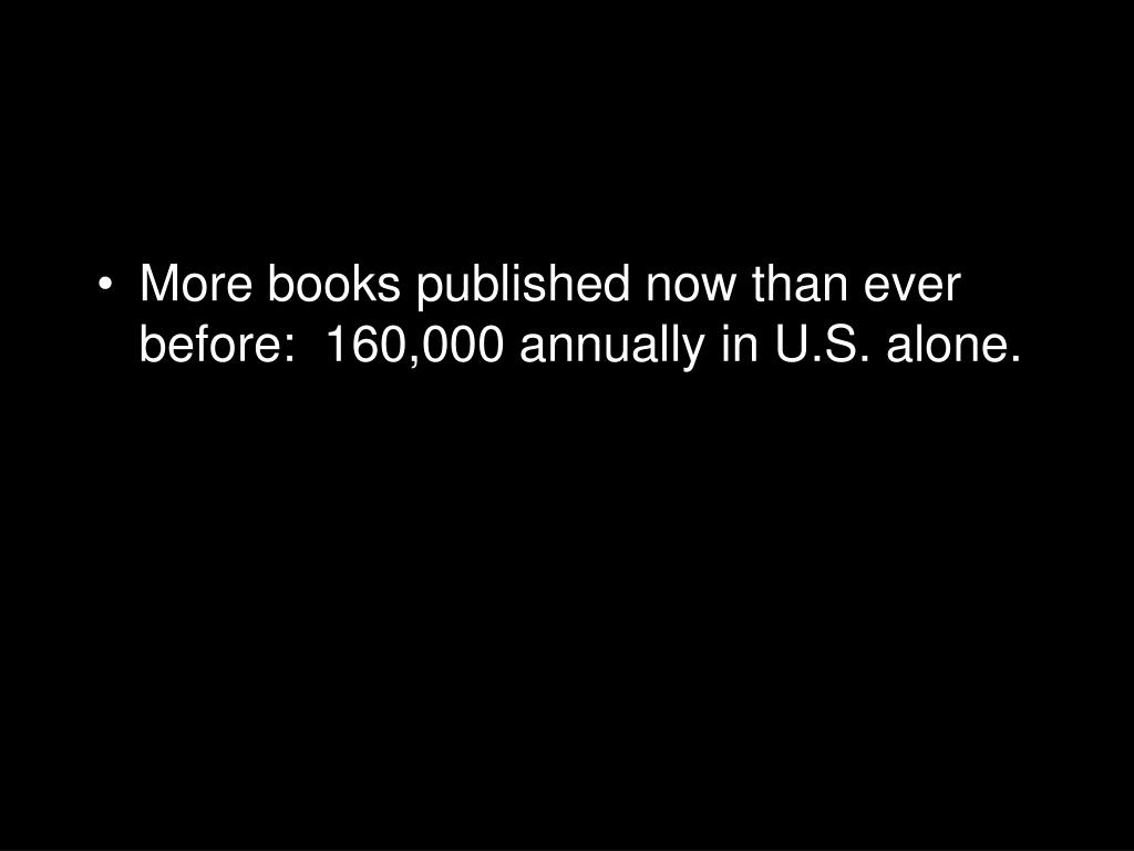 More books published now than ever before:  160,000 annually in U.S. alone.