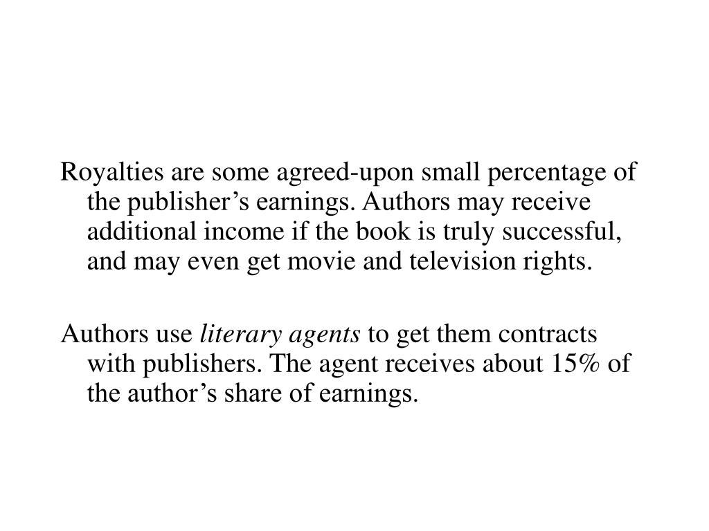 Royalties are some agreed-upon small percentage of the publisher's earnings. Authors may receive additional income if the book is truly successful, and may even get movie and television rights.