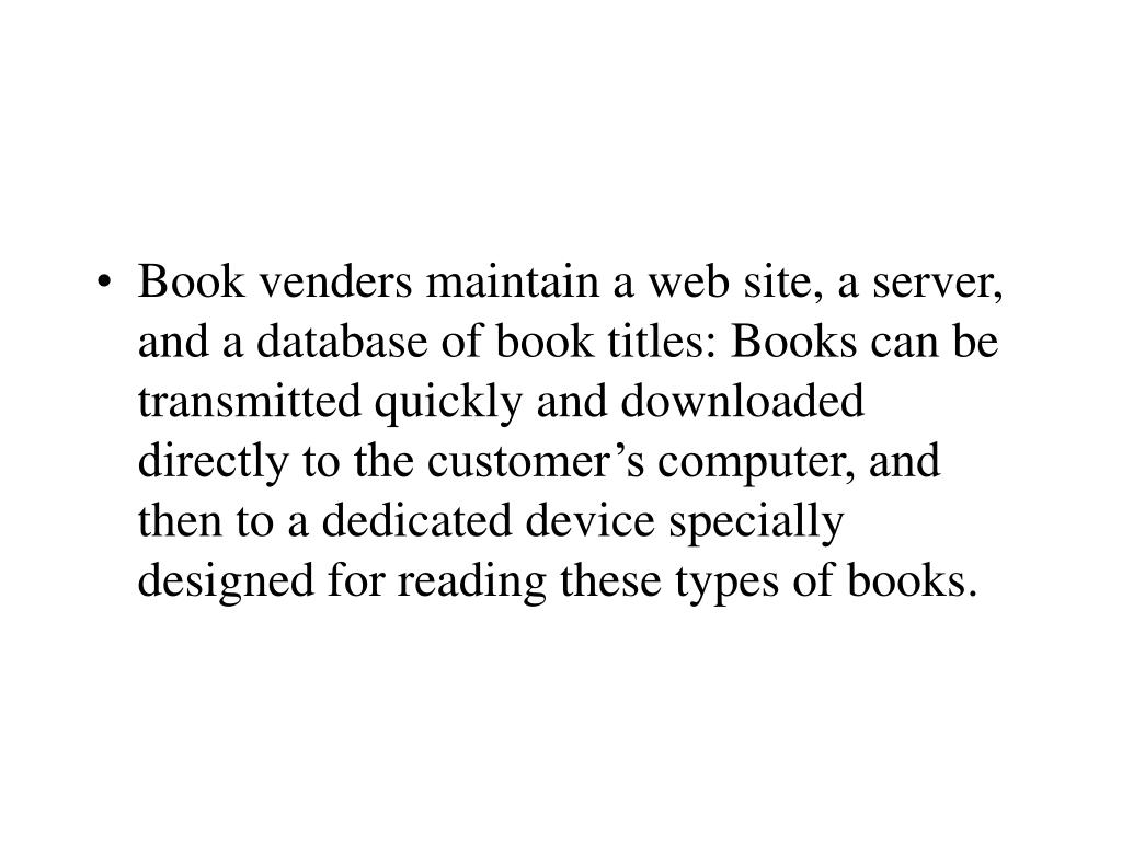 Book venders maintain a web site, a server, and a database of book titles: Books can be transmitted quickly and downloaded directly to the customer's computer, and then to a dedicated device specially designed for reading these types of books