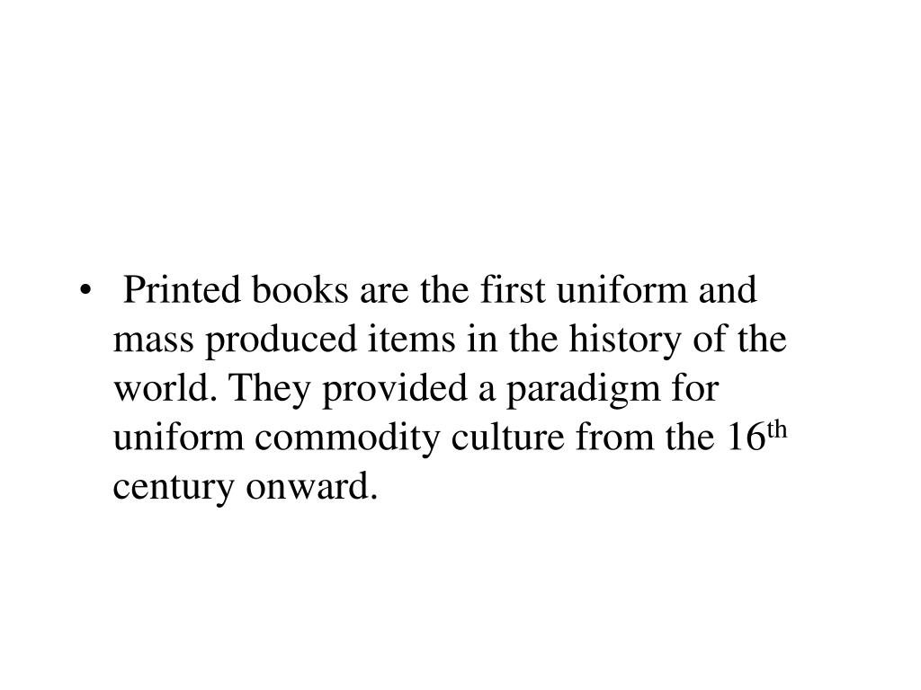 Printed books are the first uniform and mass produced items in the history of the world. They provided a paradigm for uniform commodity culture from the 16