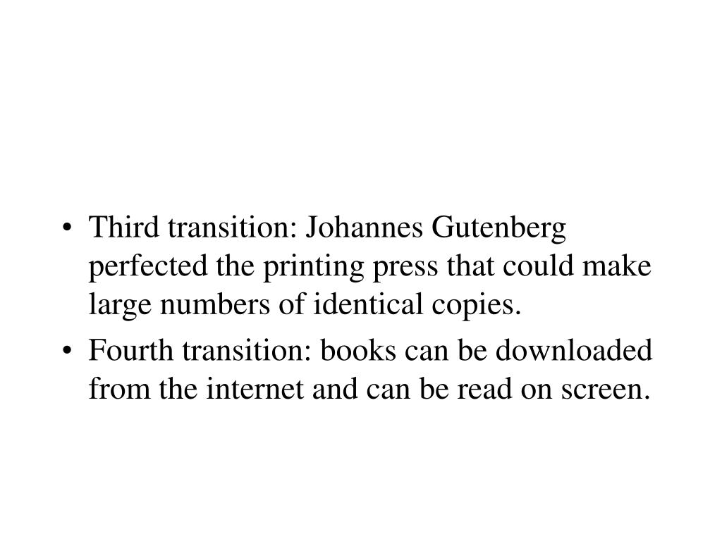 Third transition: Johannes Gutenberg perfected the printing press that could make large numbers of identical copies.