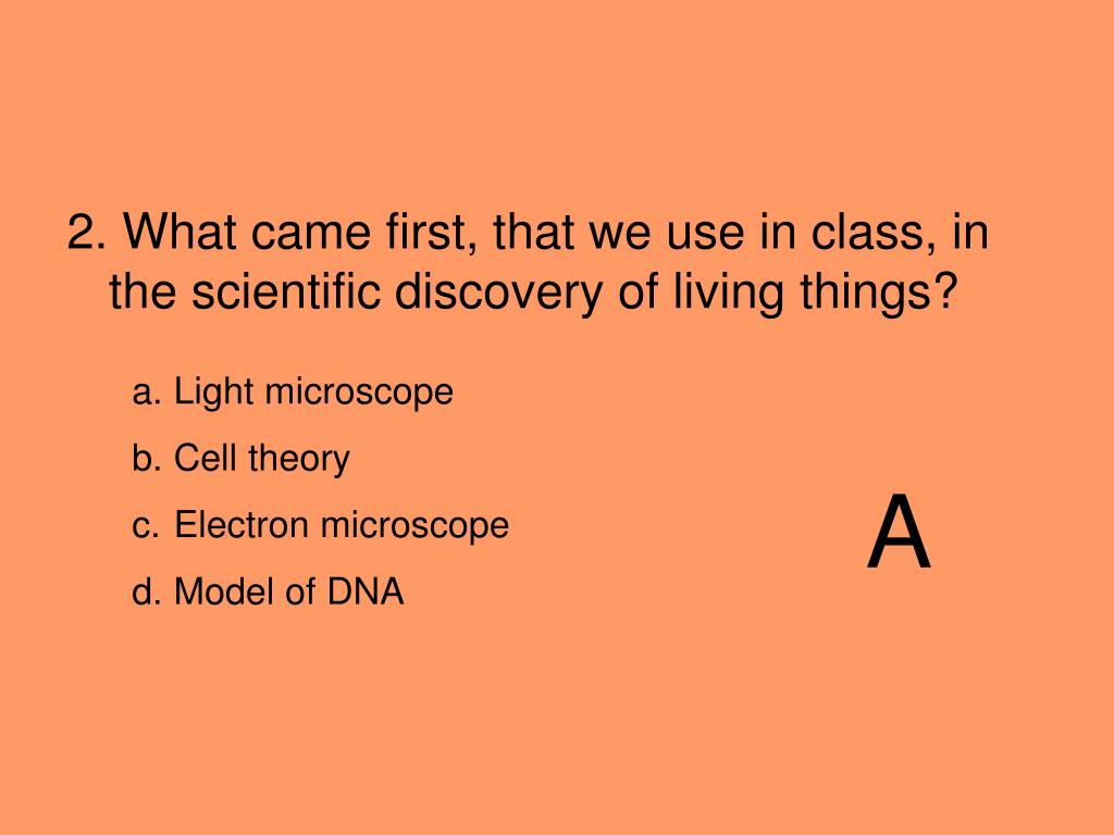 2. What came first, that we use in class, in the scientific discovery of living things?