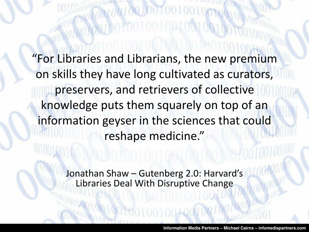 """For Libraries and Librarians, the new premium on skills they have long cultivated as curators, preservers, and retrievers of collective knowledge puts them squarely on top of an information geyser in the sciences that could reshape medicine."""